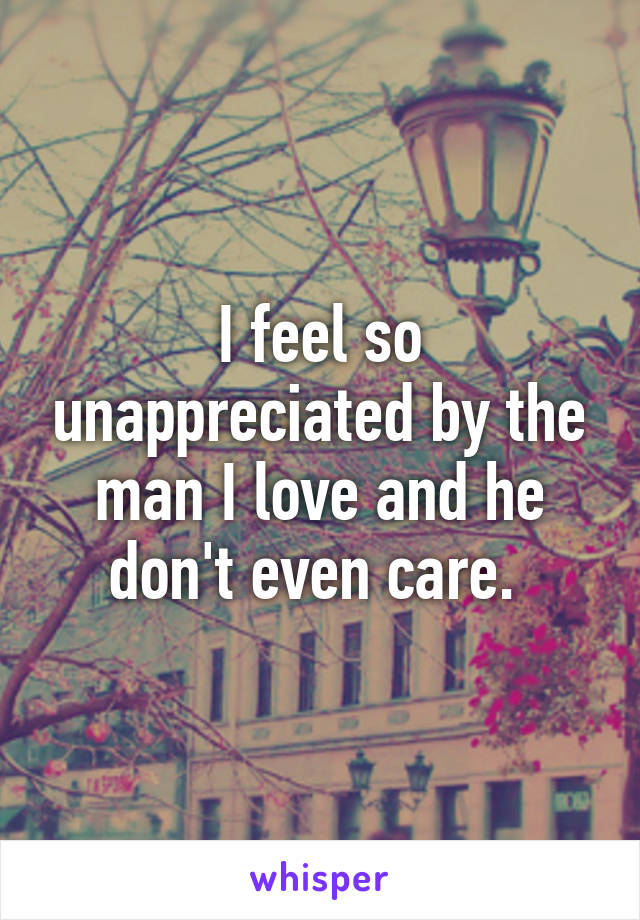 I feel so unappreciated by the man I love and he don't even care.