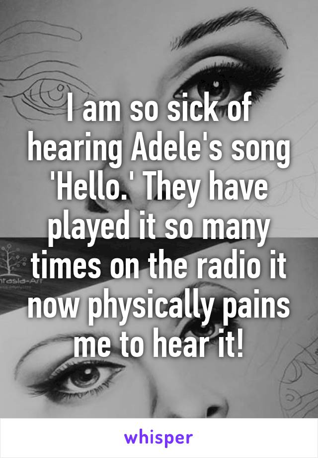 I am so sick of hearing Adele's song 'Hello.' They have played it so many times on the radio it now physically pains me to hear it!