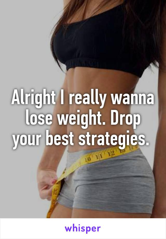Alright I really wanna lose weight. Drop your best strategies.