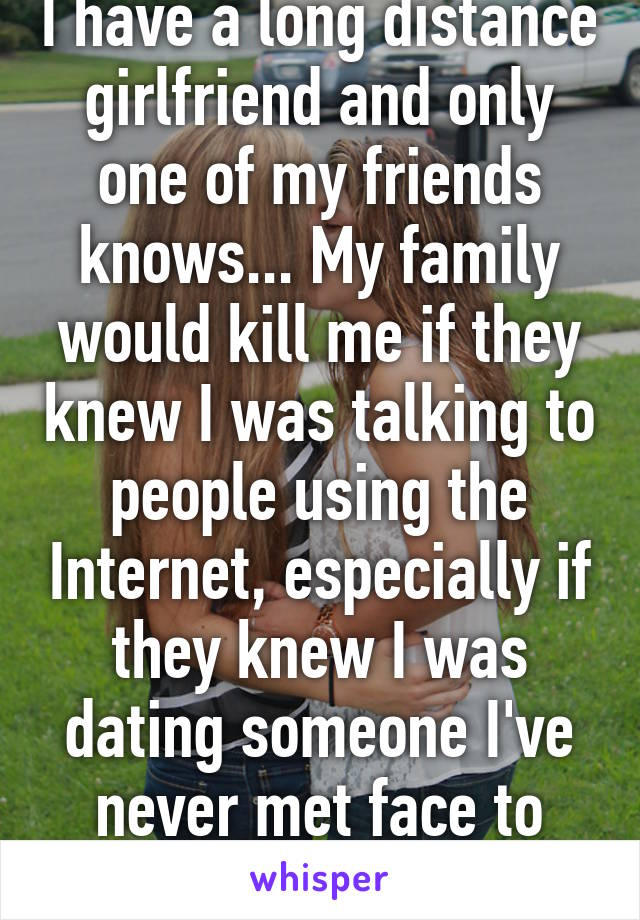 I have a long distance girlfriend and only one of my friends knows... My family would kill me if they knew I was talking to people using the Internet, especially if they knew I was dating someone I've never met face to face! We've skyped