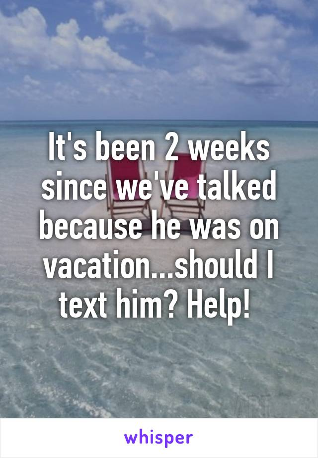 It's been 2 weeks since we've talked because he was on vacation...should I text him? Help!