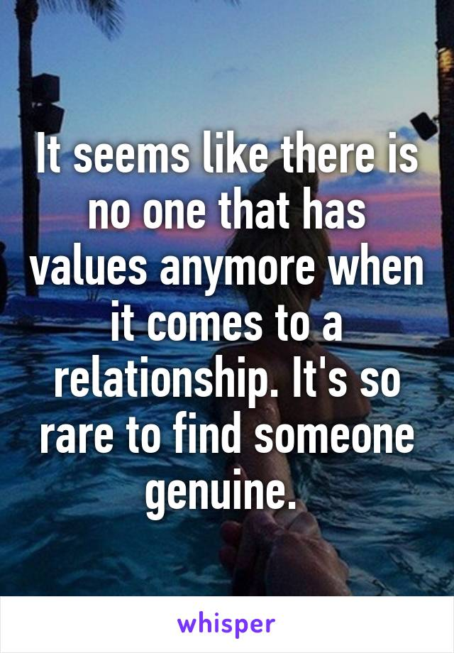 It seems like there is no one that has values anymore when it comes to a relationship. It's so rare to find someone genuine.