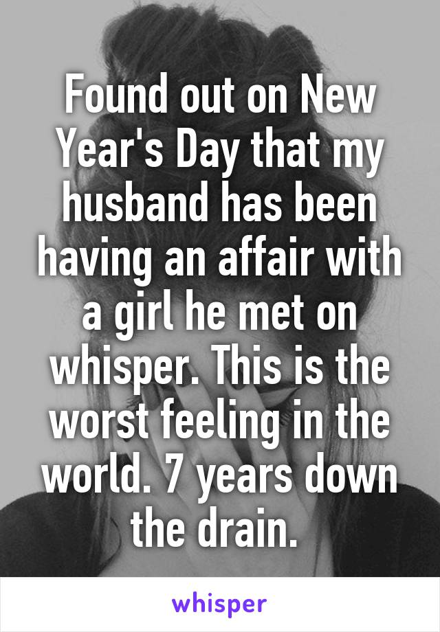 Found out on New Year's Day that my husband has been having an affair with a girl he met on whisper. This is the worst feeling in the world. 7 years down the drain.