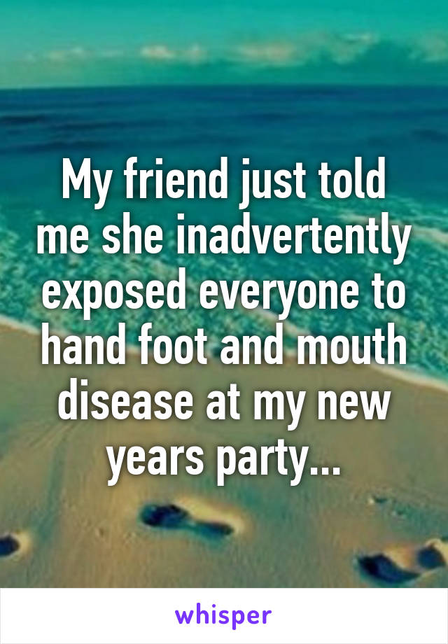My friend just told me she inadvertently exposed everyone to hand foot and mouth disease at my new years party...