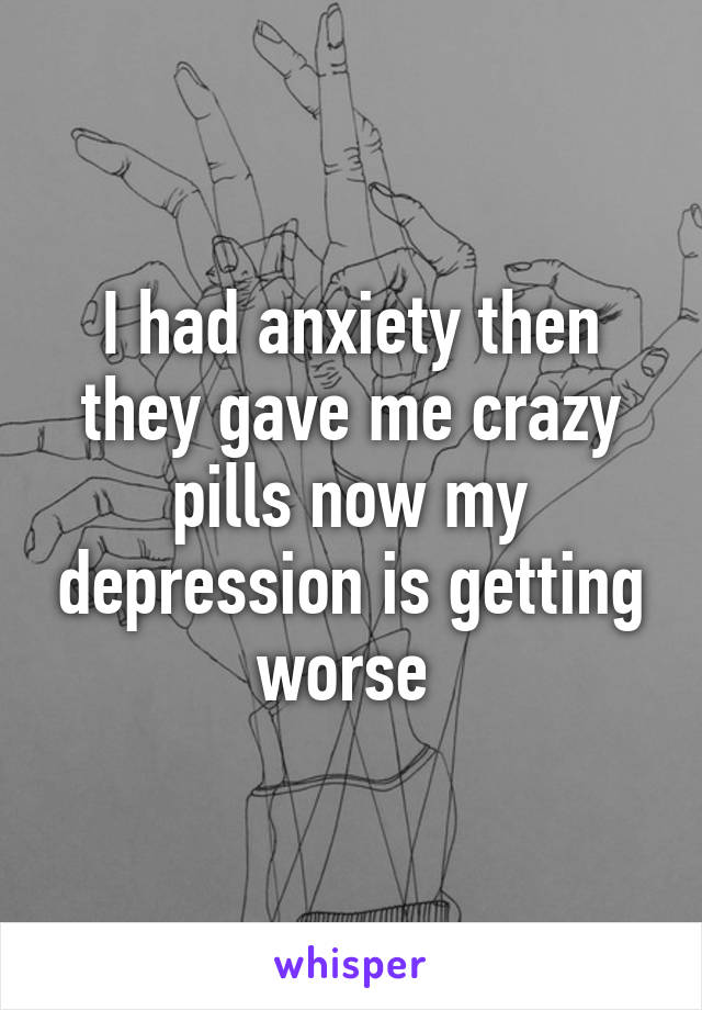 I had anxiety then they gave me crazy pills now my depression is getting worse