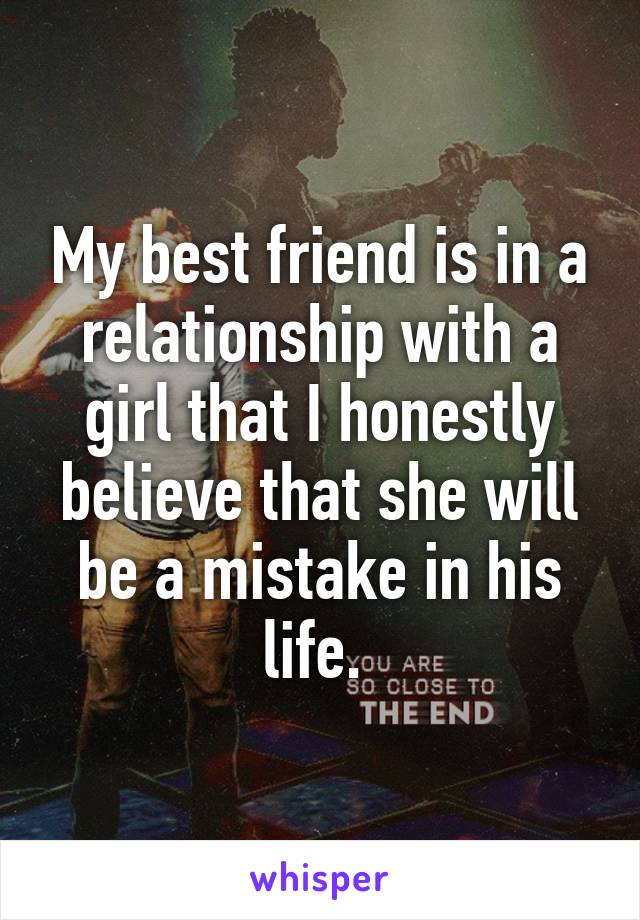 My best friend is in a relationship with a girl that I honestly believe that she will be a mistake in his life.