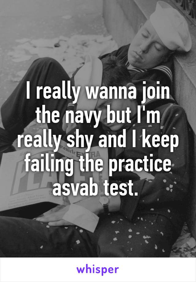 I really wanna join the navy but I'm really shy and I keep failing the practice asvab test.