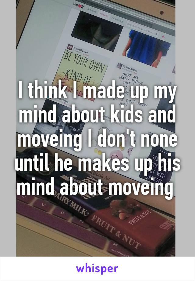 I think I made up my mind about kids and moveing I don't none until he makes up his mind about moveing