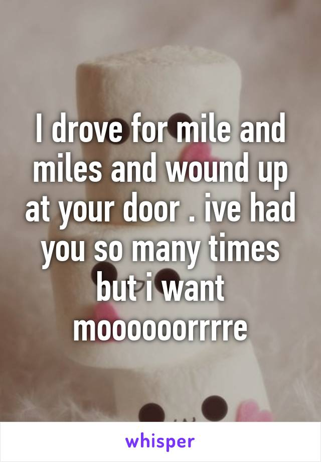 I drove for mile and miles and wound up at your door . ive had you so many times but i want moooooorrrre