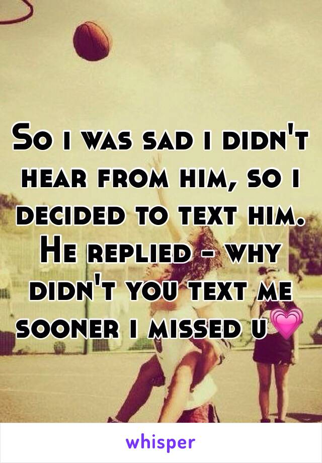 So i was sad i didn't hear from him, so i decided to text him. He replied - why didn't you text me sooner i missed u💗