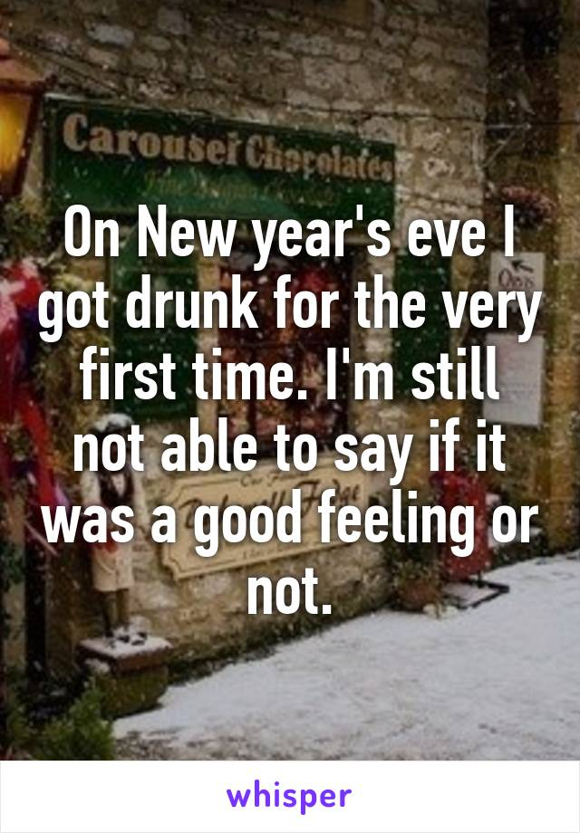 On New year's eve I got drunk for the very first time. I'm still not able to say if it was a good feeling or not.