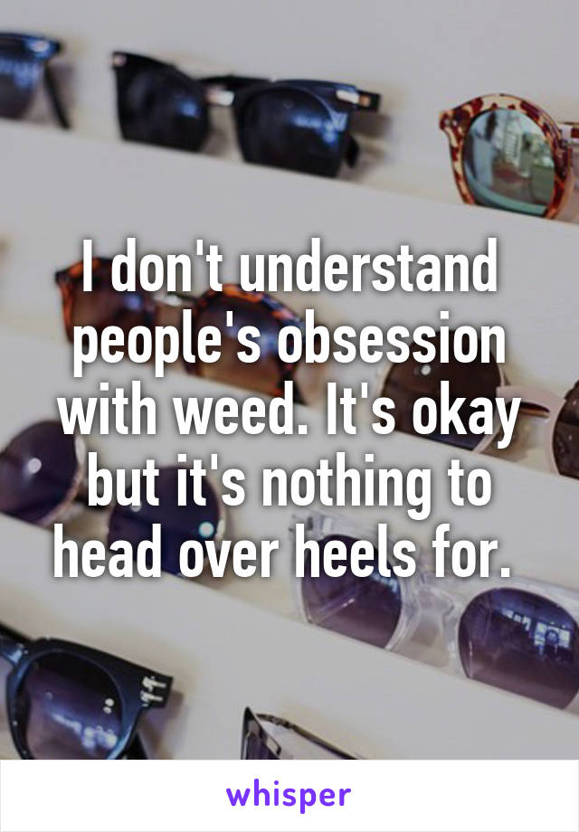 I don't understand people's obsession with weed. It's okay but it's nothing to head over heels for.