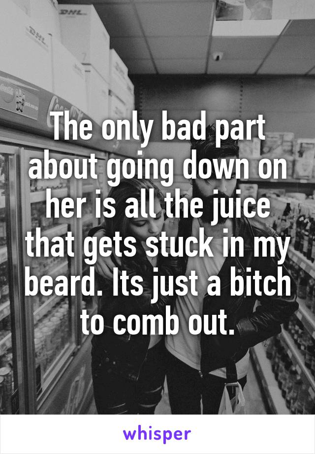 The only bad part about going down on her is all the juice that gets stuck in my beard. Its just a bitch to comb out.