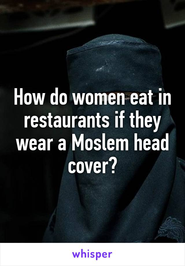 How do women eat in restaurants if they wear a Moslem head cover?