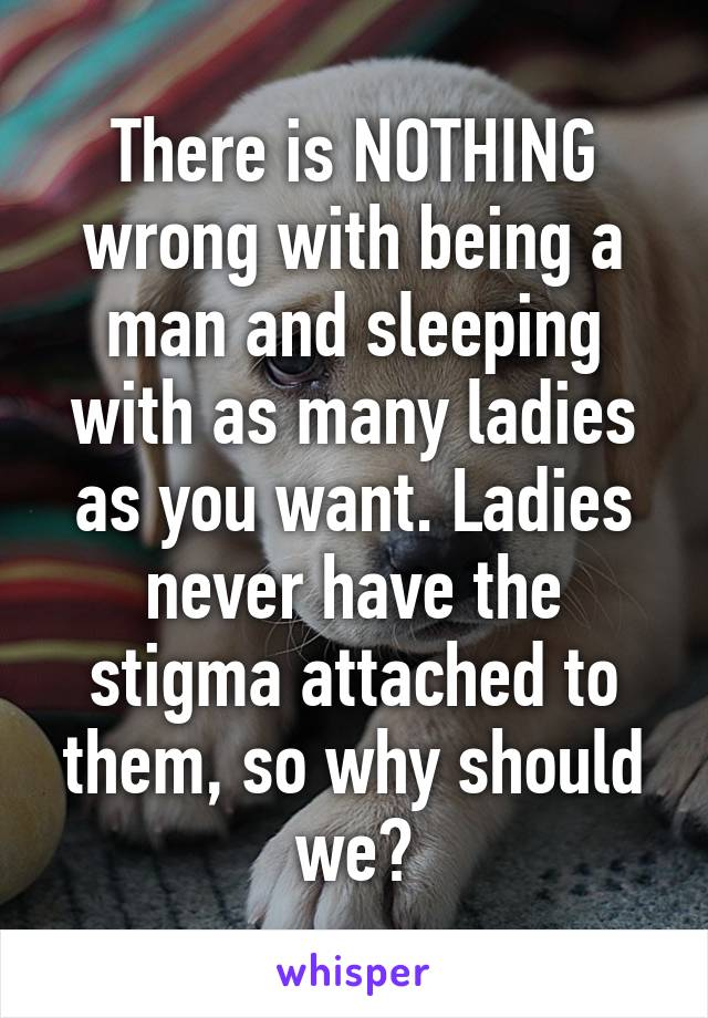 There is NOTHING wrong with being a man and sleeping with as many ladies as you want. Ladies never have the stigma attached to them, so why should we?