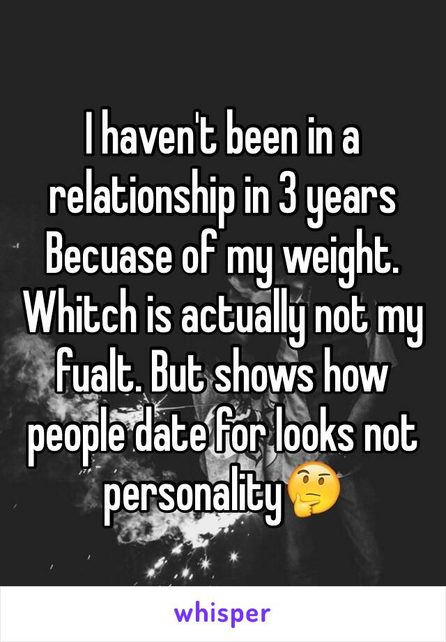 I haven't been in a relationship in 3 years Becuase of my weight. Whitch is actually not my fualt. But shows how people date for looks not personality🤔
