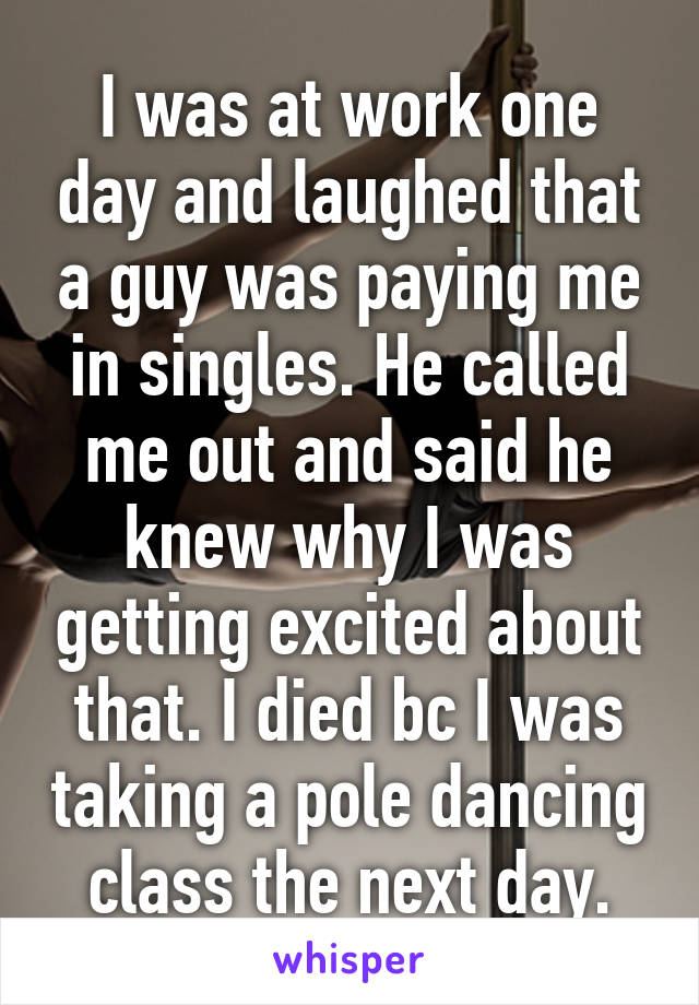 I was at work one day and laughed that a guy was paying me in singles. He called me out and said he knew why I was getting excited about that. I died bc I was taking a pole dancing class the next day.