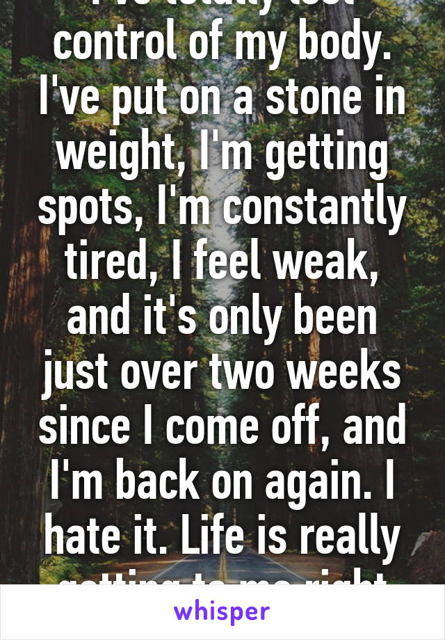 I've totally lost control of my body. I've put on a stone in weight, I'm getting spots, I'm constantly tired, I feel weak, and it's only been just over two weeks since I come off, and I'm back on again. I hate it. Life is really getting to me right now.