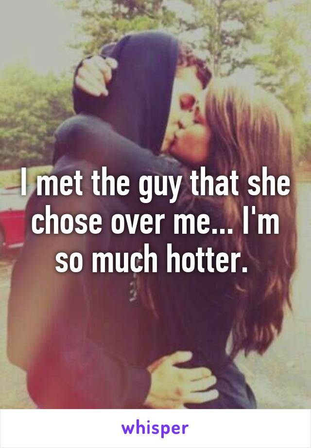 I met the guy that she chose over me... I'm so much hotter.