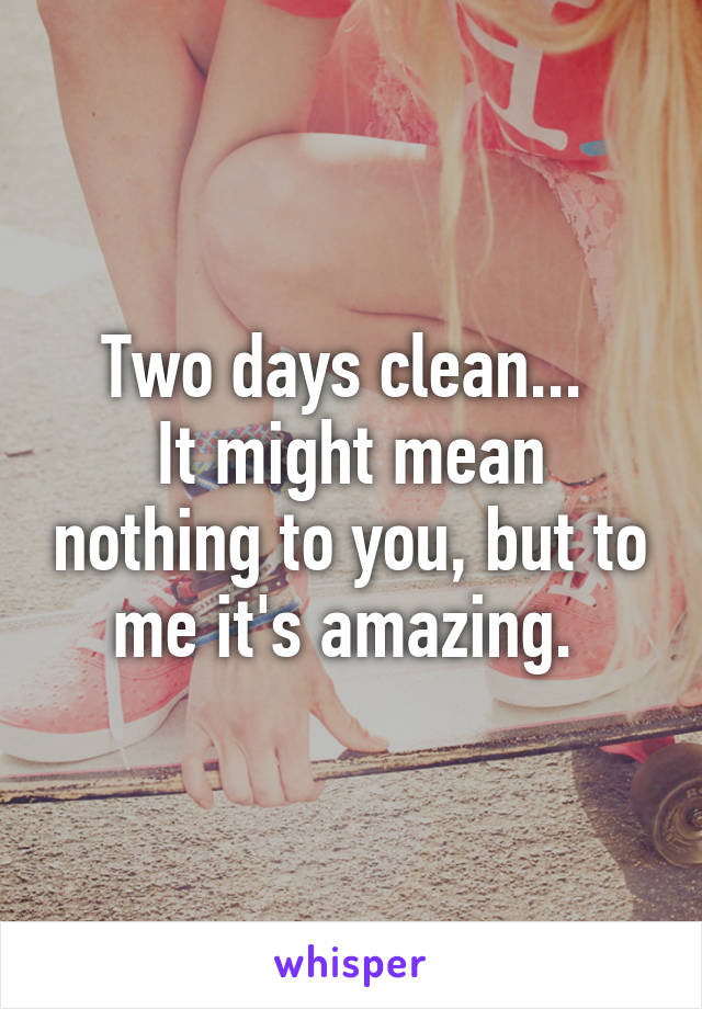 Two days clean...  It might mean nothing to you, but to me it's amazing.