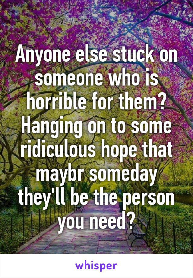 Anyone else stuck on someone who is horrible for them? Hanging on to some ridiculous hope that maybr someday they'll be the person you need?