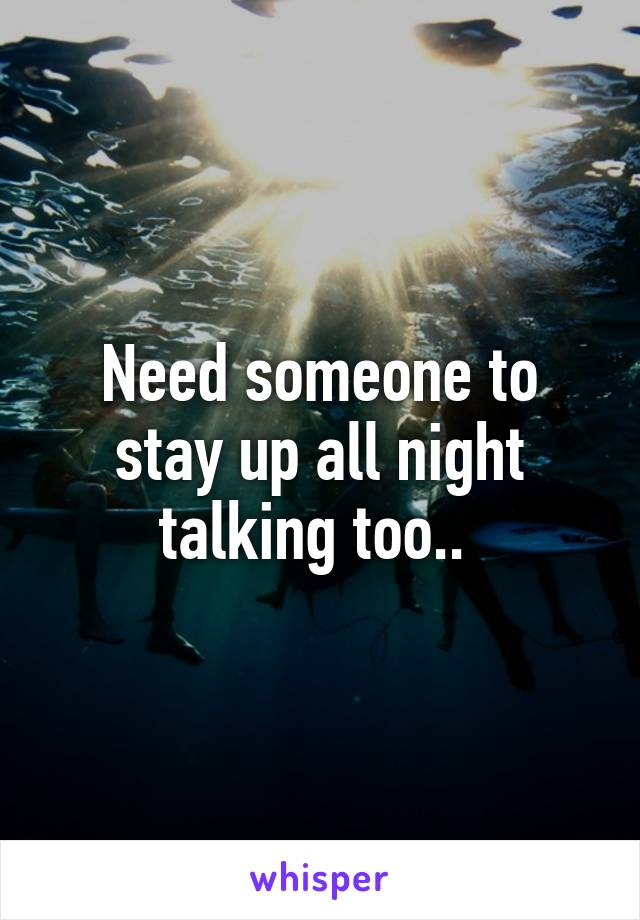 Need someone to stay up all night talking too..
