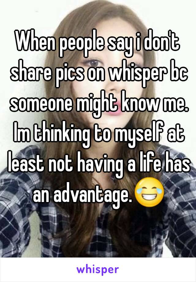 When people say i don't share pics on whisper bc someone might know me. Im thinking to myself at least not having a life has an advantage.😂