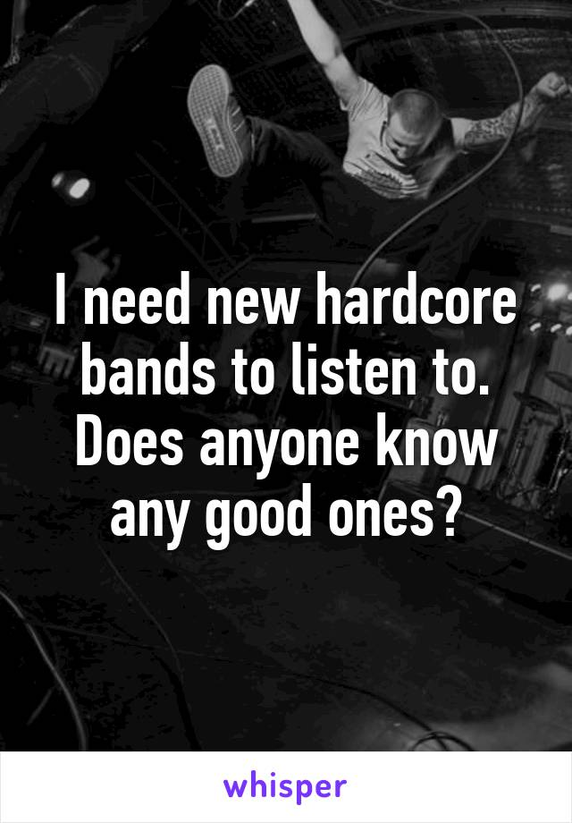 I need new hardcore bands to listen to. Does anyone know any good ones?