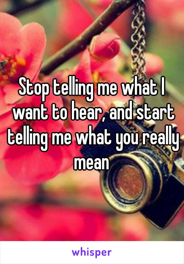 Stop telling me what I want to hear, and start telling me what you really mean