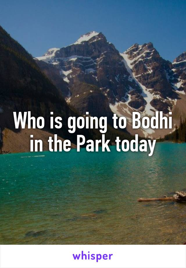 Who is going to Bodhi in the Park today
