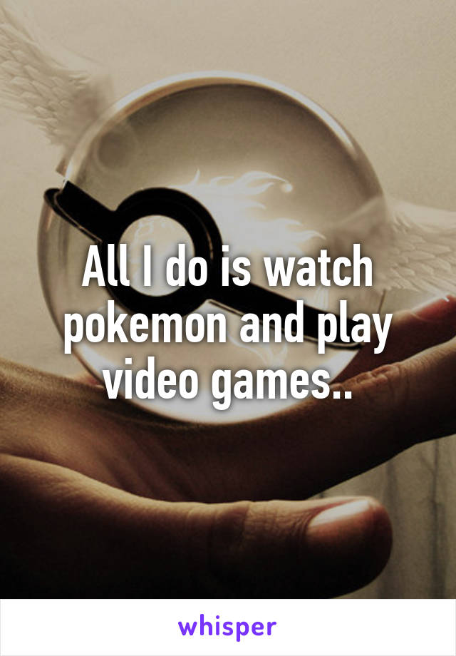 All I do is watch pokemon and play video games..