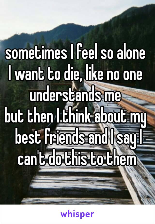 sometimes I feel so alone  I want to die, like no one  understands me  but then I think about my  best friends and I say I can't do this to them