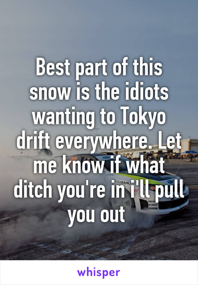 Best part of this snow is the idiots wanting to Tokyo drift everywhere. Let me know if what ditch you're in i'll pull you out