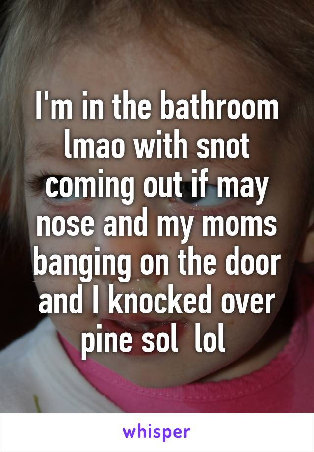 I'm in the bathroom lmao with snot coming out if may nose and my moms banging on the door and I knocked over pine sol  lol