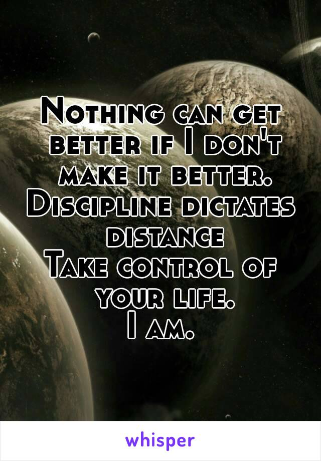 Nothing can get better if I don't make it better. Discipline dictates distance Take control of your life. I am.