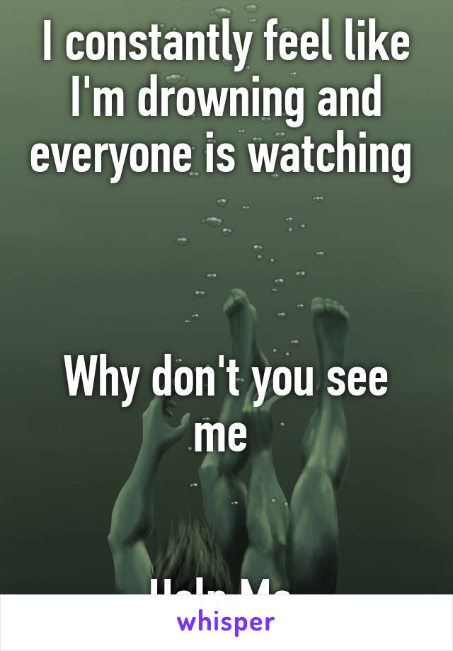 I constantly feel like I'm drowning and everyone is watching     Why don't you see me    Help Me