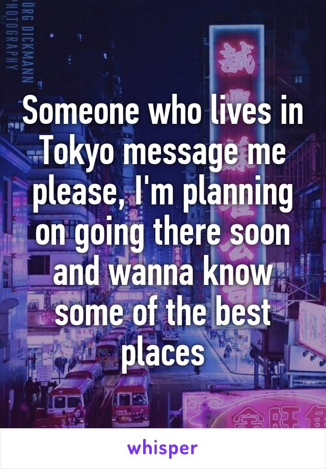 Someone who lives in Tokyo message me please, I'm planning on going there soon and wanna know some of the best places
