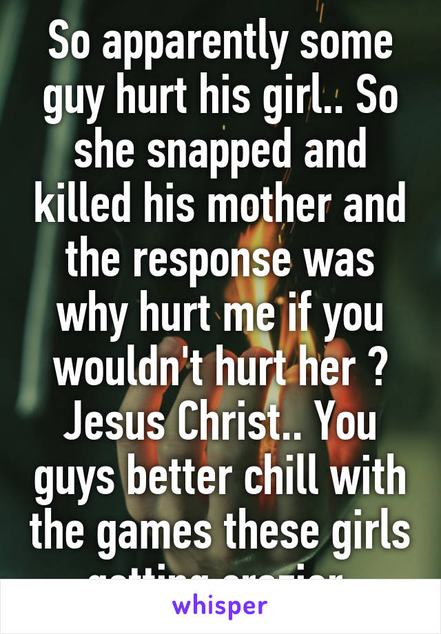 So apparently some guy hurt his girl.. So she snapped and killed his mother and the response was why hurt me if you wouldn't hurt her ? Jesus Christ.. You guys better chill with the games these girls getting crazier