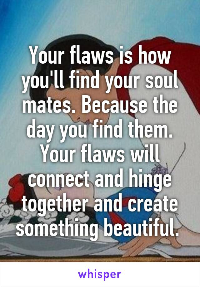 Your flaws is how you'll find your soul mates. Because the day you find them. Your flaws will connect and hinge together and create something beautiful.