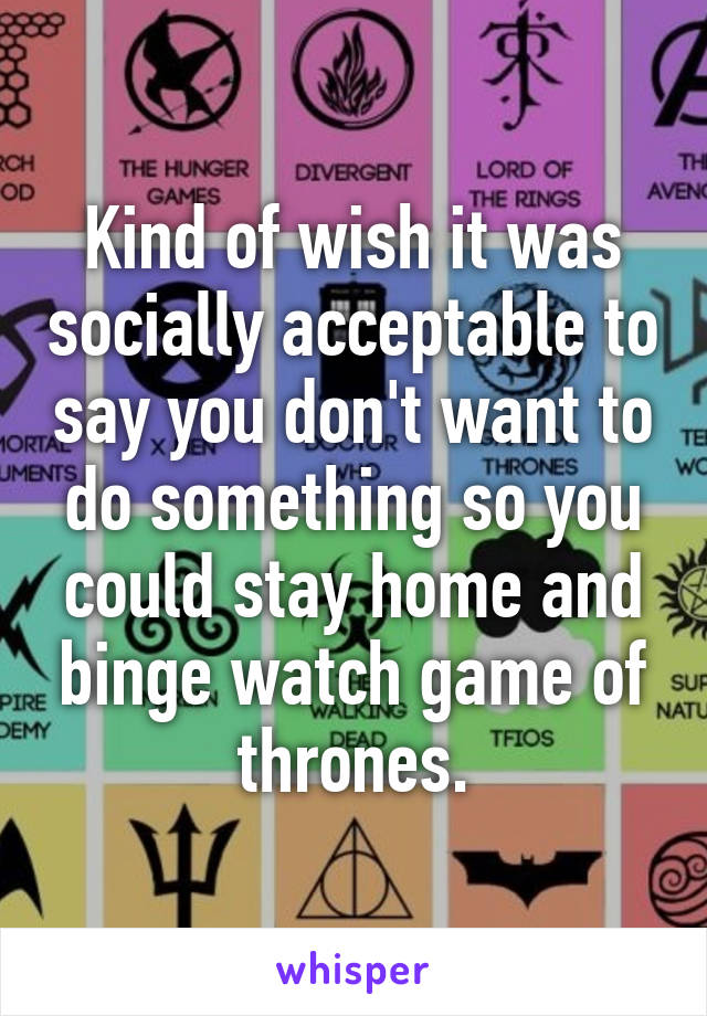 Kind of wish it was socially acceptable to say you don't want to do something so you could stay home and binge watch game of thrones.