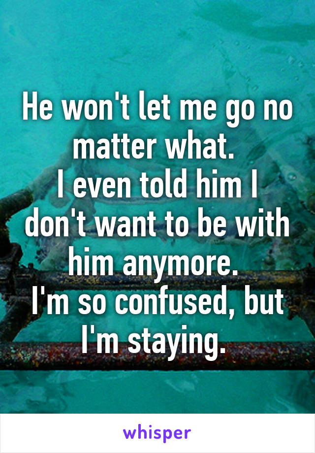 He won't let me go no matter what.  I even told him I don't want to be with him anymore.  I'm so confused, but I'm staying.