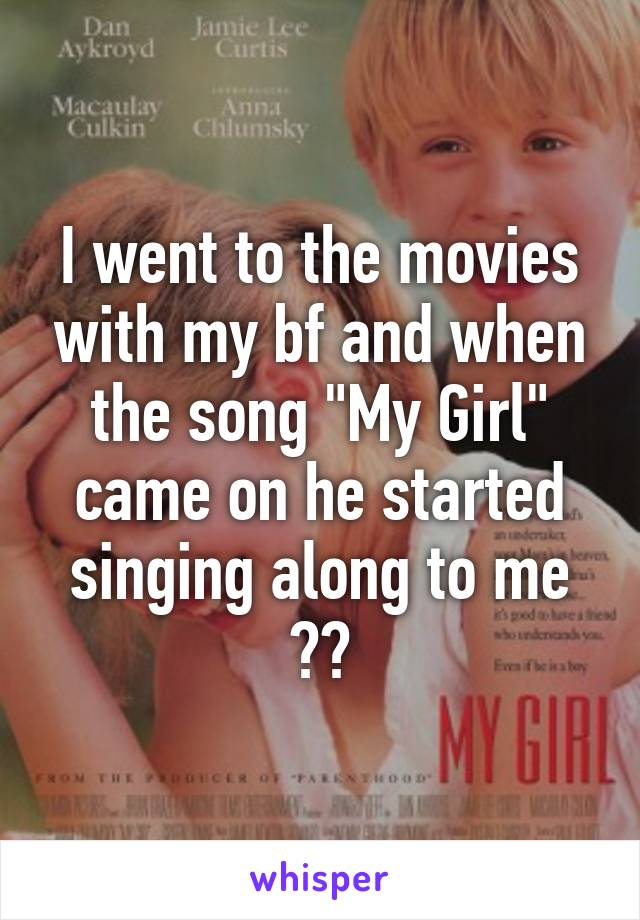 "I went to the movies with my bf and when the song ""My Girl"" came on he started singing along to me 💘💘"