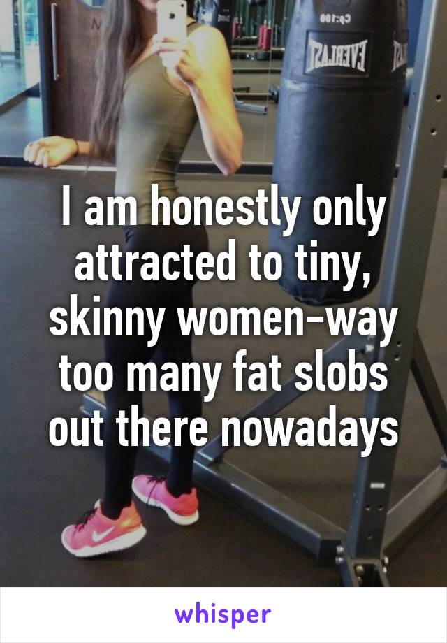 I am honestly only attracted to tiny, skinny women-way too many fat slobs out there nowadays
