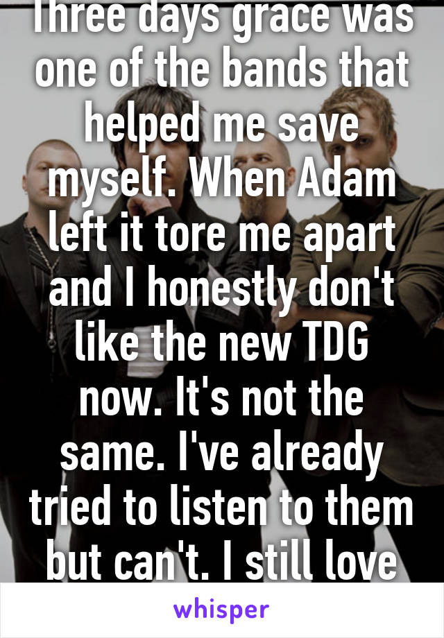 Three days grace was one of the bands that helped me save myself. When Adam left it tore me apart and I honestly don't like the new TDG now. It's not the same. I've already tried to listen to them but can't. I still love their old music.
