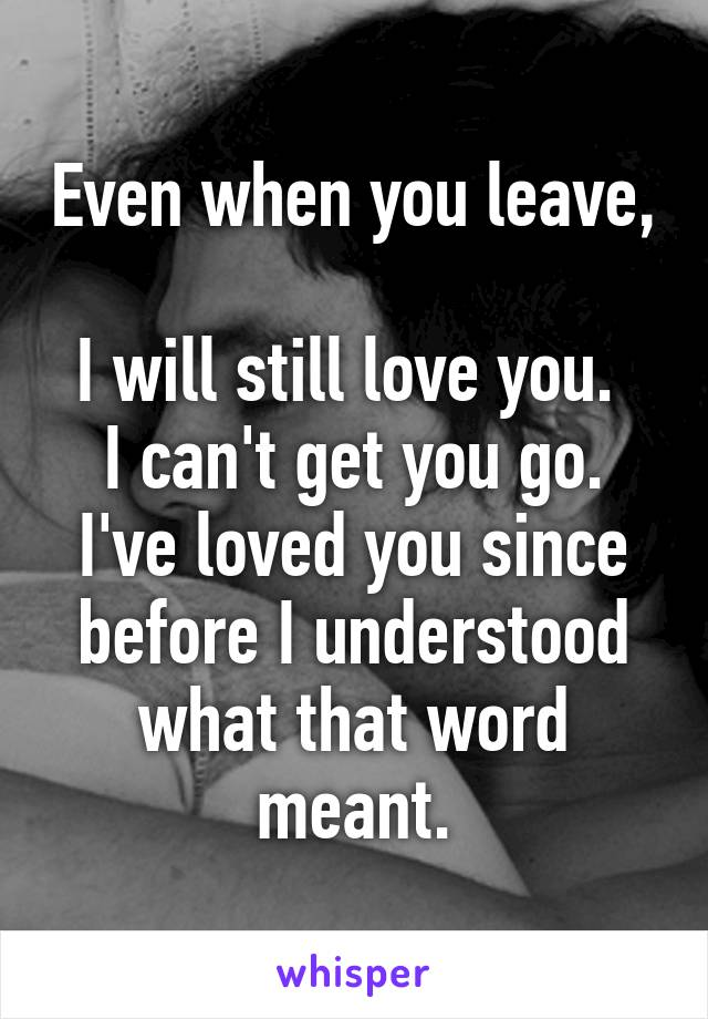 Even when you leave,  I will still love you.  I can't get you go. I've loved you since before I understood what that word meant.