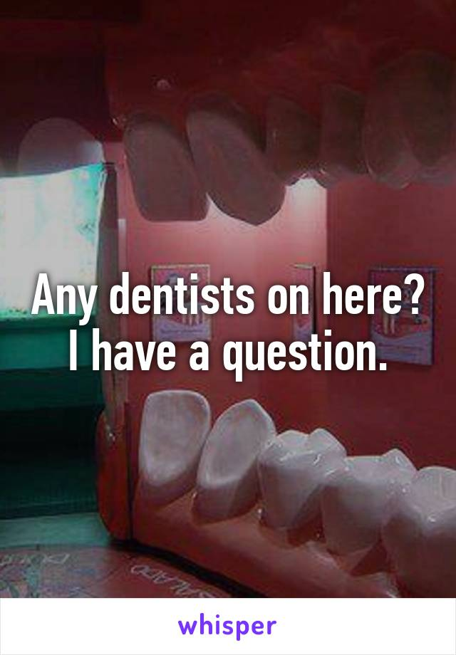 Any dentists on here? I have a question.