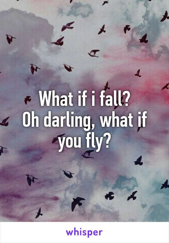 What if i fall? Oh darling, what if you fly?