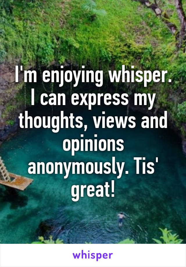 I'm enjoying whisper. I can express my thoughts, views and opinions anonymously. Tis' great!