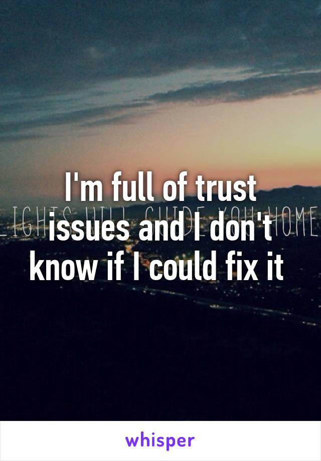 I'm full of trust issues and I don't know if I could fix it