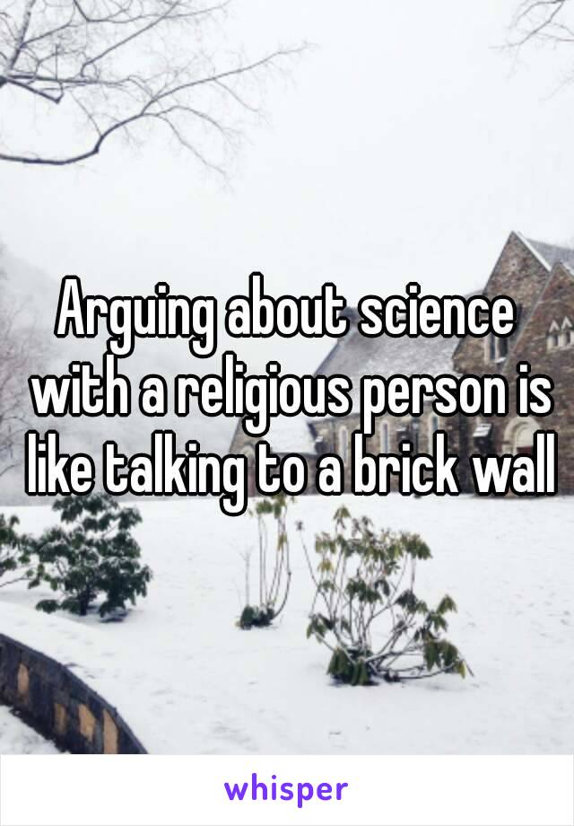 Arguing about science with a religious person is like talking to a brick wall